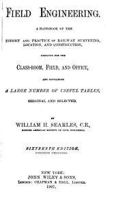 Field Engineering: A Hand-book of the Theory and Practice of Railway Surveying, Location, and Construction, Designed for the Class-room, Field, and Office, and Containing a Large Number of Useful Tables, Original and Selected