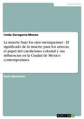 La muerte bajo los ojos mexiquenses - El significado de la muerte para los aztecas, el papel del catolicismo colonial y sus influencias en la Ciudad de México contemporánea