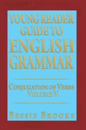 YOUNG READER GUIDE TO ENGLISH GRAMMAR: CONJUGATION OF VERBS, Volume 5