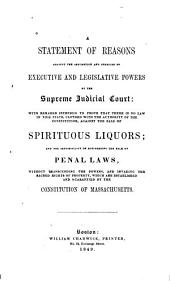 A statement of reasons against the assumption and exercise of executive and legislative powers by the Supreme Judicial Court: with remarks intended to prove that there is no law in this state, clothed with the authority of the constitution, against the sale of spirituous liquors : and the impossibility of suppressing the sale by penal laws without transcending the powers, and invading the sacred rights of property which are established and guarantied by the constitution of Massachusetts