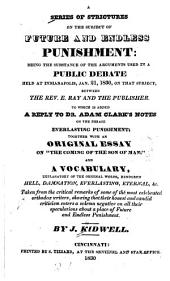 A series of strictures on the subject of future and endless punishment: being the substance of the arguments used in a public debate held at Indianapolis, Jan. 21, 1830, on that subject, between the Rev. E. Ray and the publisher : to which is added a reply to Dr. Adam Clarks̓ notes on the phrase everlasting punishment : together with an original essay on The coming of the son of man ...