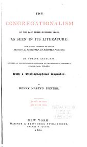 The Congregationalism of the Last Three Hundred Years, as Seen in Its Literature: With Special Reference to Certain Recondite, Neglected, Or Disputed Passages. In Twelve Lectures, Delivered on the Southworth Foundation in the Theological Seminary at Andover, Mass., 1876-1879. With a Bibliographical Appendix