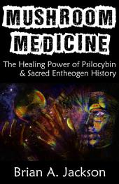 Mushroom Medicine: The Healing Power of Psilocybin & Sacred Entheogen History