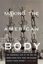 Making the American Body: The Remarkable Saga of the Men and Women Whose Feats, Feuds, and Passions Shaped Fitness History