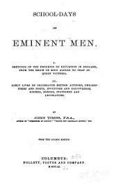 School-days of Eminent Men: I. Sketches of the Progress of Education in England, from the Reign of King Alfred to that of Queen Victoria. II. Early Lives of Celebrated British Authors, Philosophers and Poets, Inventors and Discoverers, Divines, Heroes, Statesmen and Legislators