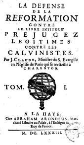 La defense de la Reformation contre le livre intitule Prejugez legitimes contre les calvinistes [par Pierre Nicole]: Volume1
