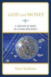 God and Money: A Theology of Money in a Globalizing World