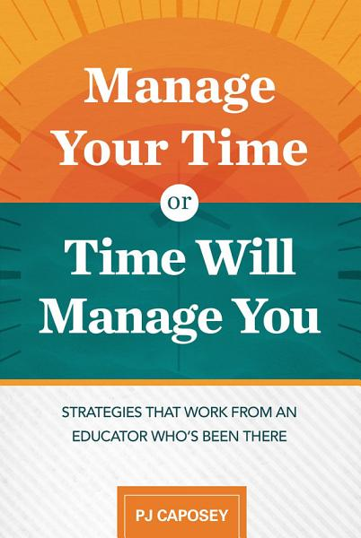 Download Manage Your Time or Time Will Manage You  Strategies That Work from an Educator Who s Been There Book