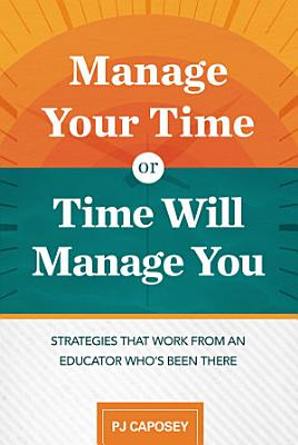 Manage Your Time or Time Will Manage You  Strategies That Work from an Educator Who s Been There