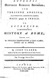 Eutropii Historiæ Romanæ breviarium; cum versione Anglica, in qua verbum de verbo, quantum fieri licuit, exprimitar; notis quoque & indice; or, Eutropius's Compendious history of Rome ; together with an English translation as literal as possible, notes and an index. By John Clarke .. The tenth edition