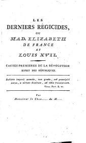 Les derniers régicides, ou, Mad. Elizabeth de France et Louis XVII: causes premières de la révolution : esprit des républiques
