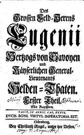 Des Grossen Feld-Herrns Eugenii Hertzogs von Savoyen und Käyserlichen General-Lieutenants Helden-Thaten: Band 1