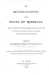 The revised statutes of the State of Missouri: revised and digested by the Eighth General Assembly during the years one thousand eight hundred and thirty-four, and one thousand eight hundred and thirty-five, Together with the Constitutions of Missouri and of the United States