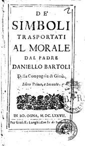 De' simboli trasportati al morale dal padre Daniello Bartoli della Compagnia di Giesù. Libro primo, e secondo