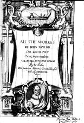 All the Workes of John Taylor, the Water Poet, Being 63 in Number, Collected Into One Volum by the Author with Sundry New Additions, Corrected, Revised, and Newly Imprinted