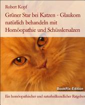 Glaukom, Grüner Star bei Katzen Behandlung mit Homöopathie, Schüsslersalzen (Biochemie) und Naturheilkunde: Ein homöopathischer, biochemischer und naturheilkundlicher Ratgeber für die Katze