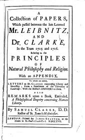 A Collection of Papers, which Passed Between the Late Learned Mr. Leibnitz, and Dr. Clarke, in the Years 1715 and 1716: Relating to the Principles of Natural Philosophy and Religion. With an Appendix. To which are Added, Letters to Dr. Clarke Concerning Liberty and Necessity; from a Gentleman of the University of Cambridge: with the Doctor's Answers to Them. Also Remarks Upon a Book, Entituled, A Philosophical Enquiry Concerning Human Liberty