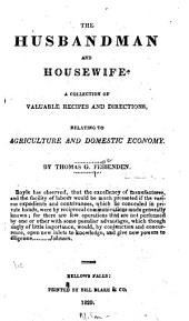 The Husbandman and Housewife: A Collection of Valuable Recipes and Directions, Relating to Agriculture and Domestic Economy