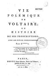 Vie polémique de Voltaire, ou histoire de ses proscriptions...