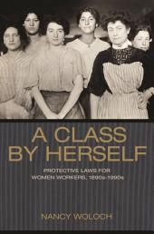 A Class by Herself: Protective Laws for Women Workers, 1890s-1990s: Protective Laws for Women Workers, 1890s-1990s