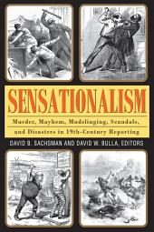 Sensationalism: Murder, Mayhem, Mudslinging, Scandals, and Disasters in 19th-Century Reporting