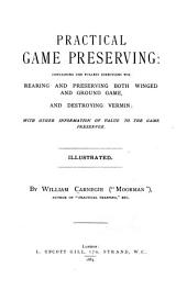 Practical Game Preserving: Containing the Fullest Directions for Rearing and Preserving Both Winged and Ground Game, and Destroying Vermin; with Ther Information of Value to the Game Preserver