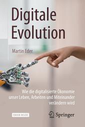 Digitale Evolution: Wie die digitalisierte Ökonomie unser Leben, Arbeiten und Miteinander verändern wird