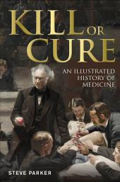 Kill or Cure: An Illustrated History of Medicine