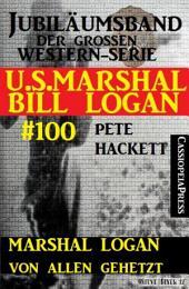 Marshal Logan von allen gehetzt (U.S.Marshal Bill Logan, Band 100): Juliämsband der großen Western-Serie