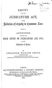 Equity Under the Judicature Act: Or, The Relation of Equity to Common Law : with an Appendix, Containing the High Court of Judicature Act, 1873, and the Schedule of Rules