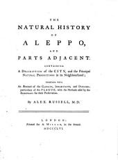 The Natural History of Aleppo, and Parts Adjacent: Containing a Description of the City, and the Principal Natural Productions in Its Neighbourhood : Together with an Account of the Climate, Inhabitants, and Diseases, Particularly of the Plague, with the Methods Used by the Europeans for Their Preservation