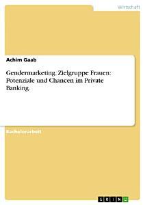 Gendermarketing   Potenziale und Chancen im Private Banking unter besonderer Ber  cksichtigung der Zielgruppe Frauen PDF