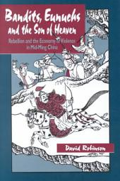 Bandits, Eunuchs, and the Son of Heaven: Rebellion and the Economy of Violence in Mid-Ming China