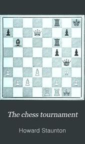 The Chess Tournament: A Collection of the Games Played at this Celebrated Assemblage, Illustrated by Copious Diagrams, and Notes, Critical and Explanatory
