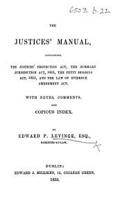 The Justices' Manual, Containing the Justices' Protection Act, the Summary Jurisdiction Act, 1851, the Petty Sessions Act, 1851, and the Law of Evidence Amendment Act; with Notes, Comments and Copious Index