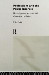 Professions and the Public Interest: Medical Power, Altruism and Alternative Medicine