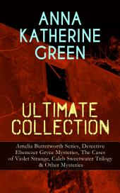 ANNA KATHERINE GREEN Ultimate Collection: Amelia Butterworth Series, Detective Ebenezer Gryce Mysteries, The Cases of Violet Strange, Caleb Sweetwater Trilogy & Other Mysteries: The Sword of Damocles - A Story of New York Life, The Leavenworth Case, Room Number 3, Dark Hollow, Initials Only, Agatha Webb, That Affair Next Door, The House of the Whispering Pines…