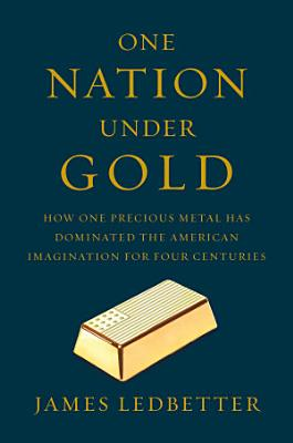 One Nation Under Gold  How One Precious Metal Has Dominated the American Imagination for Four Centuries