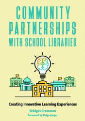 Community Partnerships With School Libraries Creating Innovative Learning Experiences Book PDF