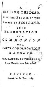 A Cry from the Dead, from the Flower of the Church of Scotland, Or an Exhortation at a Communion to a Scot's Congregation in London: By Mr. Samuel Rutherford. From a Manuscript Never Before Printed, Volume 6