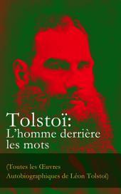 Tolstoï: L'homme derrière les mots (Toutes les Œuvres Autobiographiques de Léon Tolstoï): Enfance, Adolescence, Jeunesse, Récits de Sébastopol, Ma confession, Tolstoï et les Doukhobors, Correspondance, Dernières Paroles
