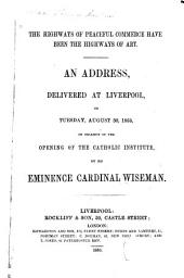 The Highways of Peaceful Commerce Have Been the Highways of Art: An Address Delivered at Liverpool, on Tuesday, August 30, 1853 : on Occasion of the Opening of the Catholic Institute