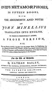 Ovid's Metamorphoses, in fifteen books, with the arguments and notes of John Minellius translated into English. To which is marginally added, a prose version, viz. The very words of Ovid, digested into the proper order in construing ... By Nathan Bailey. The seventh edition. Carefully revised and corrected