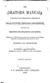 The Orator's Manual: A Practical and Philosophical Treatise on Vocal Culture, Emphasis and Gesture, Together with Selections for Declamation and Reading ...