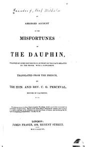 An Abridged Account of the Misfortunes of the Dauphin: Followed by Some Documents in Support of the Facts Related by the Prince. With a Supplement