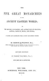 The Five Great Monarchies of the Ancient Eastern World; Or, The History, Geography, and Antiquites of Chaldæa, Assyria, Babylon, Media, and Persia