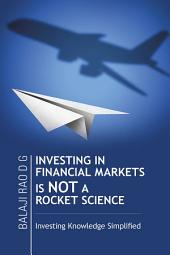 INVESTING IN FINANCIAL MARKETS IS NOT A ROCKET SCIENCE: Investing Knowledge Simplified