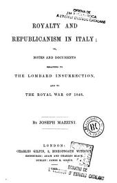 Royalty and Republicanism in Italy: Or, Notes and Documents Relating to the Lombard Insurrection, and to the Royal War of 1848