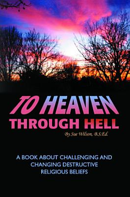 To Heaven Through Hell  A Book About Challenging and Changing Destructive Religious Beliefs PDF