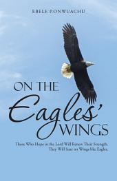 On the Eagles' Wings: Those Who Hope in the Lord Will Renew Their Strength. They Will Soar on Wings like Eagles.